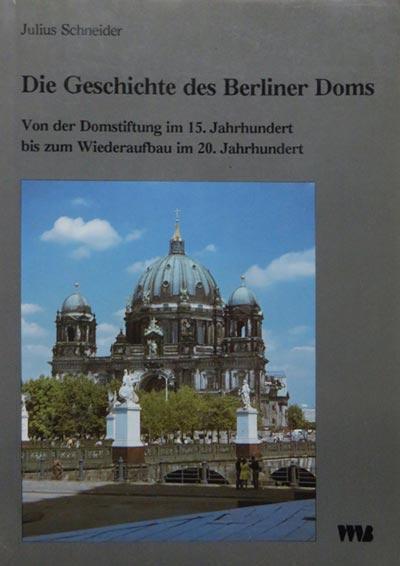 Schneider, Julius, Die Geschichte des Berliner Doms. Von der Domstiftung im 15. Jahrhundert bis zum Wiederaufbau im 20. Jahrhundert, Berlin 1993