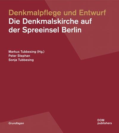 Tubbesing, Markus (Hg.), Peter Stephan, Sonja Tubbesing, Denkmalpflege und Entwurf: Die Denkmalskirche auf der Spreeinsel Berlin, Berlin 2020